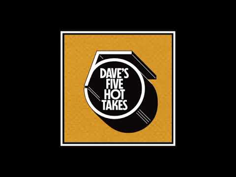 Dave's 5 Hot Takes - Episode 7