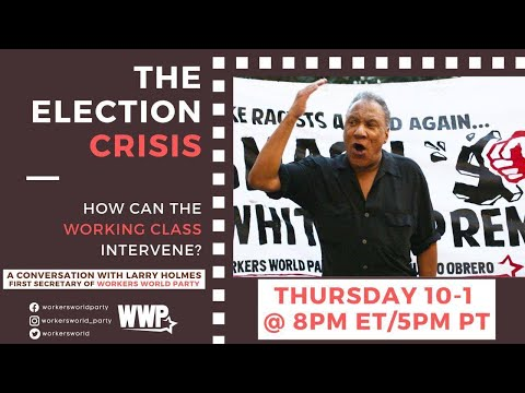 The Election Crisis  How can the Working Class Intervene? A conversation with Larry Holmes