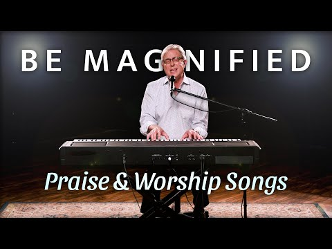 Don Moen - Be Magnified | Praise and Worship Songs