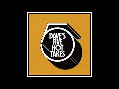 Dave's 5 Hot Takes - Episode 13