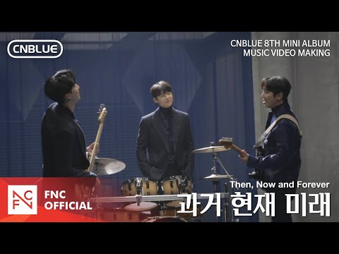 CNBLUE (씨엔블루) - 과거 현재 미래 (Then, Now and Forever) MV MAKING