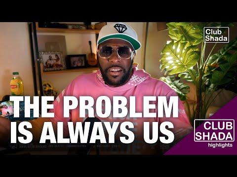 The problem is always us | Club shada