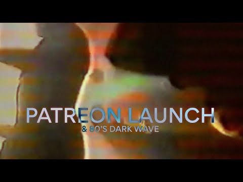 PATREON LAUNCH & 80's DARK WAVE