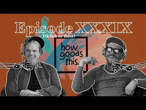 How Goods This. EP. 39 - TikTok or Bust?