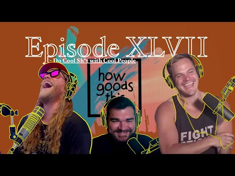 How Goods This. EP. 47 - Do Cool Things with Cool People.